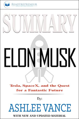 Summary of Elon Musk: Tesla, SpaceX, and the Quest for a Fantastic Future by Ashlee Vance